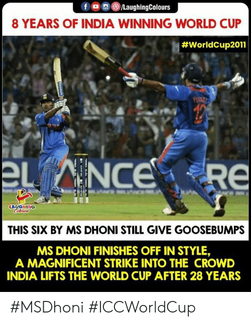 goosebumps: f /LaughingColours  8 YEARS OF INDIA WINNING WORLD CUP  #WorldCup2011  章.  LAUGHING  THIS SIX BY MS DHONI STILL GIVE GOOSEBUMPS  MS DHONI FINISHES OFF IN STYLE,  A MAGNIFICENT STRIKE INTO THE CROWD  INDIA LIFTS THE WORLD CUP AFTER 28 YEARS #MSDhoni #ICCWorldCup