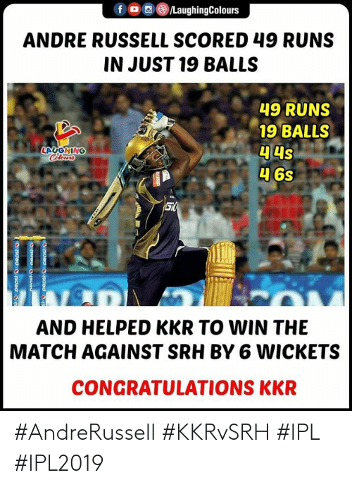 Congratulations, Match, and Indianpeoplefacebook: f/LaughingColours  ANDRE RUSSELL SCORED 49 RUNS  IN JUST 19 BALLS  49 RUNS  19 BALLS  LAUGHING  AND HELPED KKR TO WIN THE  MATCH AGAINST SRH BY 6 WICKETS  CONGRATULATIONS KKR #AndreRussell #KKRvSRH #IPL #IPL2019