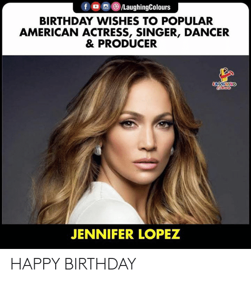 birthday wishes: f /LaughingColours  BIRTHDAY WISHES TO POPULAR  AMERICAN ACTRESS, SINGER, DANCER  & PRODUCER  LAUGHING  Cleurs  JENNIFER LOPEZ HAPPY BIRTHDAY