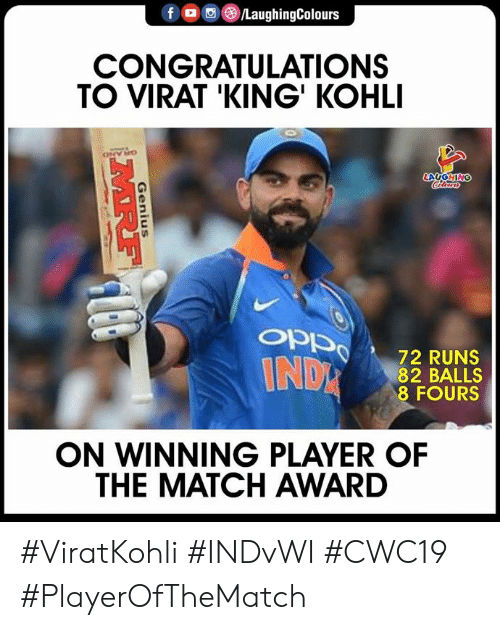 Congratulations, Genius, and Match: f /LaughingColours  CONGRATULATIONS  TO VIRAT 'KING' KOHLI  ONY HO  LAUGHING  Colara  OPPn  72 RUNS  82 BALLS  8 FOURS  INDR  ON WINNING PLAYER OF  THE MATCH AWARD  Genius  MRF #ViratKohli #INDvWI #CWC19 #PlayerOfTheMatch