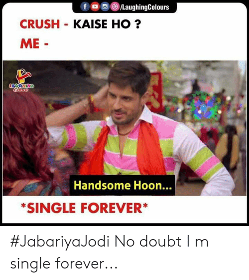 no doubt: f LaughingColours  CRUSH KAISE HO?  ME-  LAUGHING  Colours  Handsome Hoon...  *SINGLE FOREVER* #JabariyaJodi  No doubt I m single forever...