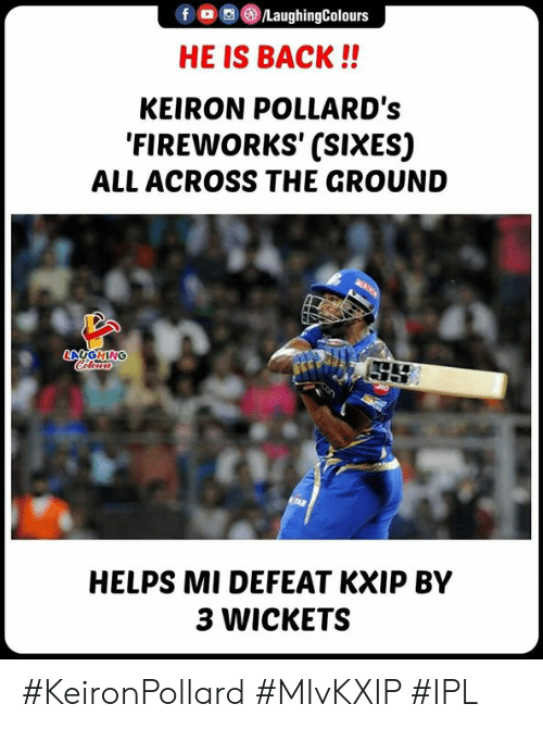Fireworks, Helps, and Indianpeoplefacebook: f/LaughingColours  HE IS BACK!!  KEIRON POLLARD's  'FIREWORKS' (SIXES)  ALL ACROSS THE GROUND  HELPS MI DEFEAT KXIP BY  3 WICKETS #KeironPollard #MIvKXIP #IPL