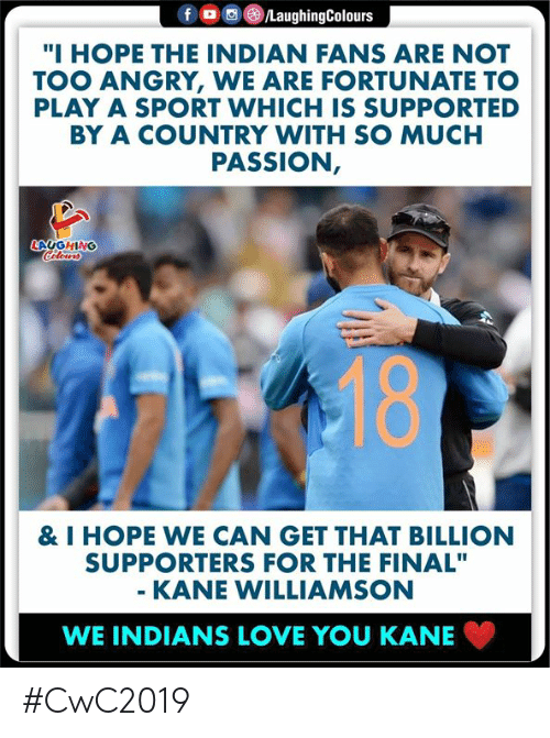 """indians: f  /LaughingColours  """"I HOPE THE INDIAN FANS ARE NOT  TOO ANGRY, WE ARE FORTUNATE TO  PLAY A SPORT WHICH IS SUPPORTED  BY A COUNTRY WITH SO MUCH  PASSION,  LAUGHING  Celeurs  18  & I HOPE WE CAN GET THAT BILLION  SUPPORTERS FOR THE FINAL""""  - KANE WILLIAMSON  WE INDIANS LOVE YOU KANE #CwC2019"""