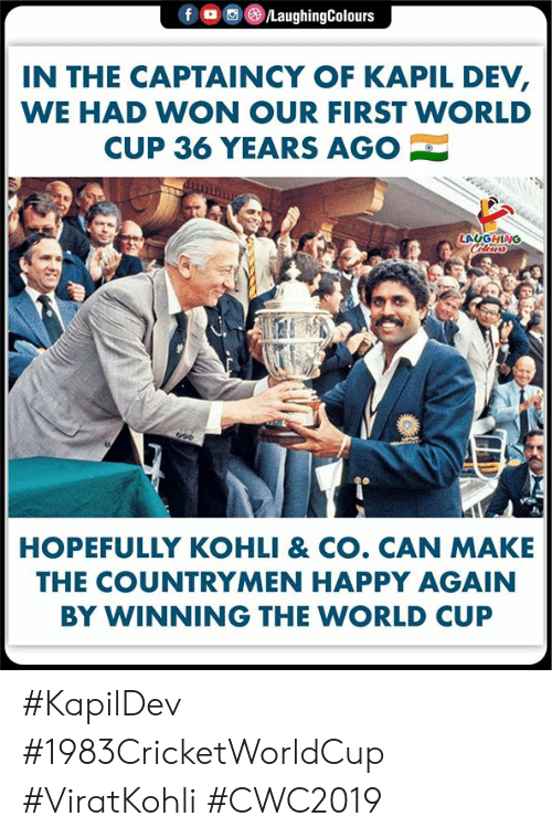World Cup, Happy, and World: f  /LaughingColours  IN THE CAPTAINCY OF KAPIL DEV,  WE HAD WON OUR FIRST WORLD  CUP 36 YEARS AGO  LAUGHING  Celeurs  HOPEFULLY KOHLI & CO. CAN MAKE  THE COUNTRYMEN HAPPY AGAIN  BY WINNING THE WORLD CUP #KapilDev #1983CricketWorldCup #ViratKohli #CWC2019