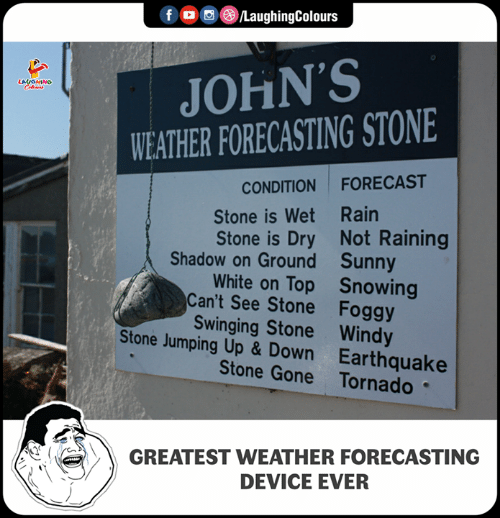 Earthquake, Forecast, and Rain: f /LaughingColours  JOHN'S  WEATHER FORECASTING STONE  CONDITION FORECAST  Stone is Wet Rain  Stone is Dry Not Raining  White on Top Snowing  Shadow on Ground  Can't See Stone  Stone Jumping Up & Down  Sunny  Foggy  Swinging Stone Windy  Earthquake  Stone Gone Tornado  GREATEST WEATHER FORECASTING  DEVICE EVER