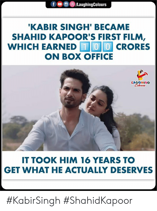 Box Office, Office, and Film: f  /LaughingColours  'KABIR SINGH' BECAME  SHAHID KAPOOR'S FIRST FILM,  WHICH EARNED 00CRORES  ON BOX OFFICE  LAUGHING  Celeurs  IT TOOK HIM 16 YEARS TO  GET WHAT HE ACTUALLY DESERVES #KabirSingh #ShahidKapoor