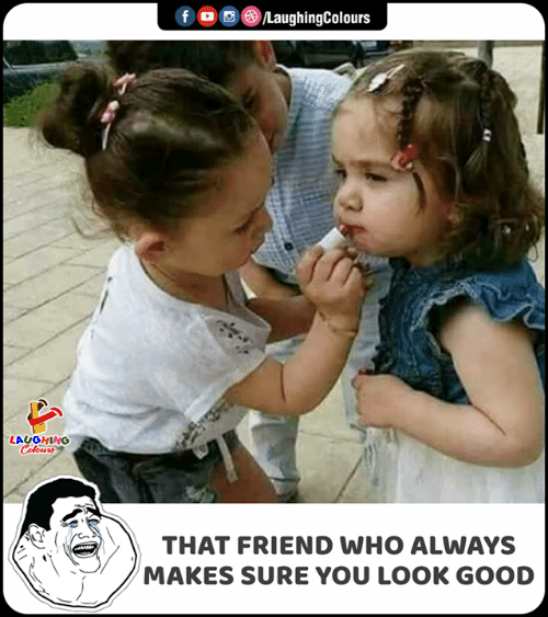 Good, Indianpeoplefacebook, and Who: f  LaughingColours  LAUGHING  Celours  THAT FRIEND WHO ALWAYS  MAKES SURE YOU LOOK GOOD