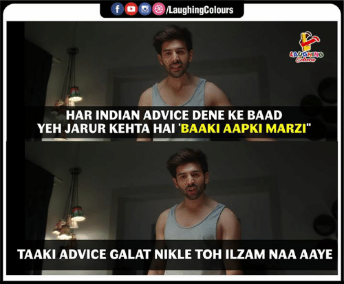 "Toh: f /LaughingColours  LAUGHING  Cocloara  HAR INDIAN ADVICE DENE KE BAAD  YEH JARUR KEHTA HAI 'BAAKI AAPKI MARZI""  TAAKI ADVICE GALAT NIKLE TOH ILZAM NAA AAYE"