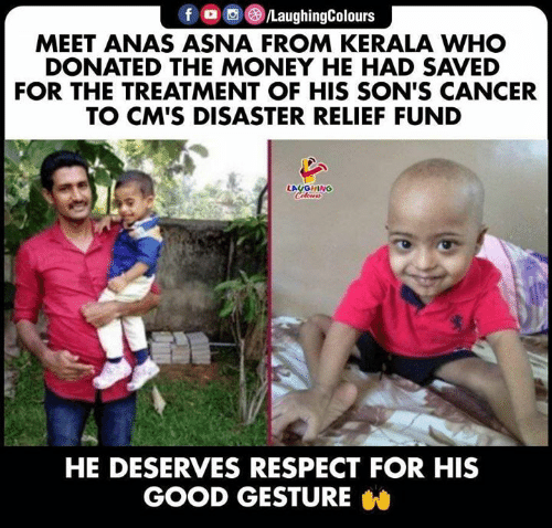 He Deserves: f /LaughingColours  MEET ANAS ASNA FROM KERALA WHO  DONATED THE MONEY HE HAD SAVED  FOR THE TREATMENT OF HIS SON'S CANCER  TO CM'S DISASTER RELIEF FUND  LAUGHING  Celeurs  HE DESERVES RESPECT FOR HIS  GOOD GESTURE