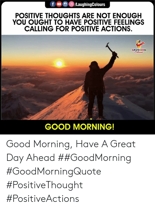 Goodmorning: f /LaughingColours  POSITIVE THOUGHTS ARE NOT ENOUGH  YOU OUGHT TO HAVE POSITIVE FEELINGS  CALLING FOR POSITIVE ACTIONS  LAUGHING  Celeurs  GOOD MORNING! Good Morning, Have A Great Day Ahead ##GoodMorning #GoodMorningQuote #PositiveThought #PositiveActions