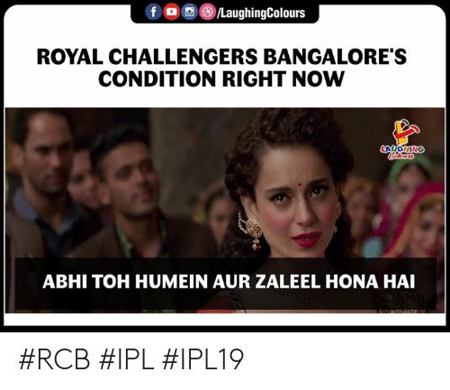 Indianpeoplefacebook, Ipl, and Now: f LaughingColours  ROYAL CHALLENGERS BANGALORE'S  CONDITION RIGHT NOW  ABHI TOH HUMEIN AUR ZALEEL HONA HAI #RCB #IPL #IPL19