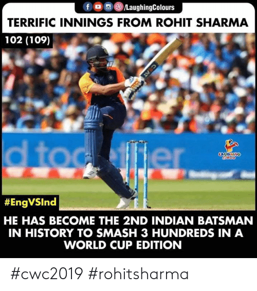 Smashing, World Cup, and History: f /LaughingColours  TERRIFIC INNINGS FROM ROHIT SHARMA  102 (109)  d toc ffier  LAUGHING  Colers  #EngVSInd  HE HAS BECOME THE 2ND INDIAN BATSMAN  IN HISTORY TO SMASH 3 HUNDREDS IN A  WORLD CUP EDITION  C AT #cwc2019 #rohitsharma