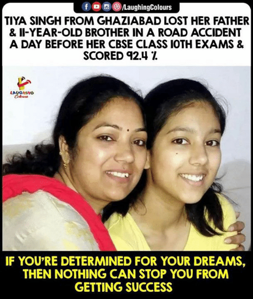 singh: f LaughingColours  TIYA SINGH FROM GHAZIABAD LOST HER FATHER  & II-YEAR-OLD BROTHER IN A ROAD ACCIDENT  A DAY BEFORE HER CBSE CLASS 1OTH EXAMS &  SCORED 92.41  LAUGHING  IF YOU'RE DETERMINED FOR YOUR DREAMS,  THEN NOTHING CAN STOP YOU FROM  GETTING SUCCESS