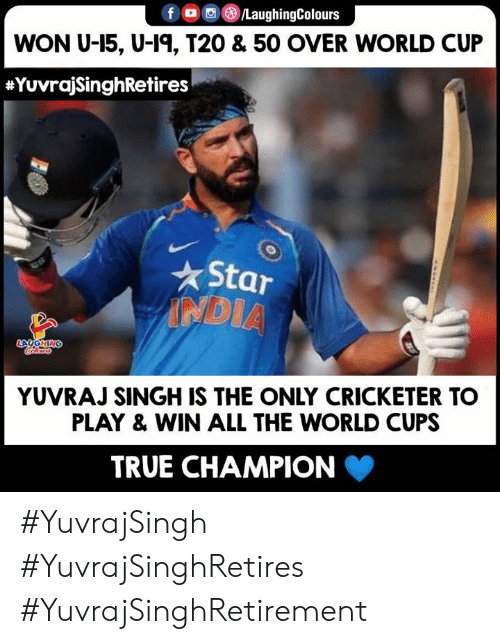 singh: f /LaughingColours  WON U-15, U-1, T20 & 50 OVER WORLD CUP  #YuvrajSinghRetires  Star  NDIA  Cocaloass  ONTHONT  YUVRAJ SINGH IS THE ONLY CRICKETER TO  PLAY& WIN ALL THE WORLD CUPS  TRUE CHAMPION #YuvrajSingh #YuvrajSinghRetires #YuvrajSinghRetirement
