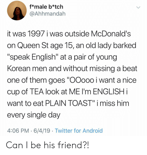 "Android, McDonalds, and Twitter: f*male b*tch  @Ahhmandah  it was 1997 i was outside McDonald's  on Queen St age 15, an old lady barked  ""speak English"" at a pair of young  Korean men and without missing a beat  one of them goes ""OOoo0 i want a nice  cup of TEA look at ME I'm ENGLISH i  want to eat PLAIN TOAST"" i miss him  every single day  4:06 PM 6/4/19 Twitter for Android Can I be his friend?!"