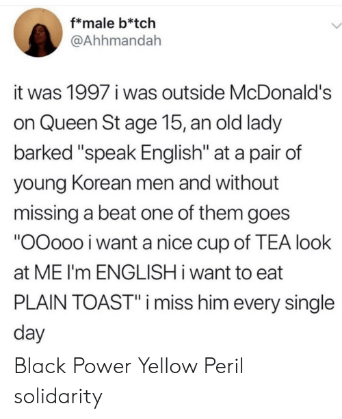 "tch: f*male b*tch  @Ahhmandah  it was 1997 i was outside McDonald's  on Queen St age 15, an old lady  barked ""speak English"" at a pair of  young Korean men and without  missing a beat one of them goes  ""OOoo0 i want a nice cup of TEA look  at ME I'm ENGLISH i want to eat  PLAIN TOAST""i miss him every single  day Black Power  Yellow Peril solidarity"