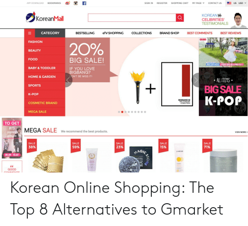 K Pop K Pop: f  MY PAGE  BOOKMARKS  CONTACT US  APP DOWNLOAD  SIGN IN  REGISTER  SHOPPING CART  US  USD  KOREAN  CELIBRITIES  TESTIMONIALS  KoreanMall  BEST REVIEWS  CATEGORY  COLLECTIONS  BEST COMMENTS  BESTSELLING  eTV SHOPPING  BRAND SHOP  PIGOLIVE  FASHION  20%  BEAUTY  소녀소녀  BIG SALE!  FOOD  레O스장식 A라인  아일렛 원피스를  소개합니다~  BABY &TODDLER  IF YOU LOVE  BIGBANG?  DON'T BE MISS IT!  HOME & GARDEN  ALL ITEMS  EXO  SPORTS  BIG SALE  K-POP  K-POP  BIGBANG10  THE CONCERT  COLLECTION  COSMETIC BRAND  MEGA SALE  TO GET  BTS  MEGA SALE  We recommend the best products.  signed  album  VIEW MORE  SALE  SALE  SALE  SALE  SALE  38%  59%  23%  15%  71%  MAGIC  LANEIGE  09.09-10.07  PRILSKIN  NATU  SOAP  doctorcos  NTENSIVE IYI  11TFREEMASK AUAN31  NE  GOOD  PRILSKINA)  NOIS Korean Online Shopping: The Top 8 Alternatives to Gmarket