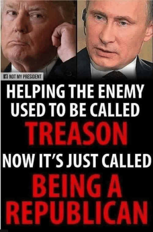 Treason, Republican, and President: f NOT MY PRESIDENT  HELPING THE ENEMY  USED TO BE CALLED  TREASON  NOW IT'S JUST CALLED  BEING A  REPUBLICAN