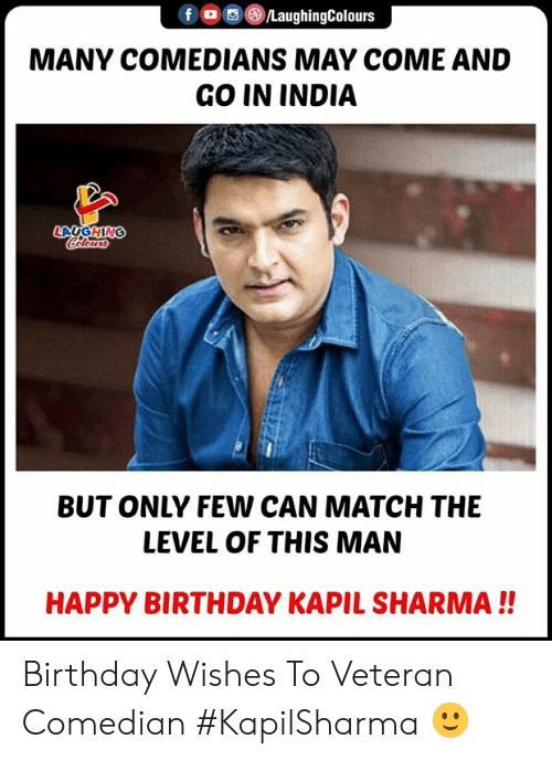 birthday wishes: f (o ,e)/LaughingColours  MANY COMEDIANS MAY COME AND  GO IN INDIA  BUT ONLY FEW CAN MATCH THE  LEVEL OF THIS MAN  HAPPY BIRTHDAY KAPIL SHARMA!! Birthday Wishes  To Veteran Comedian #KapilSharma 🙂