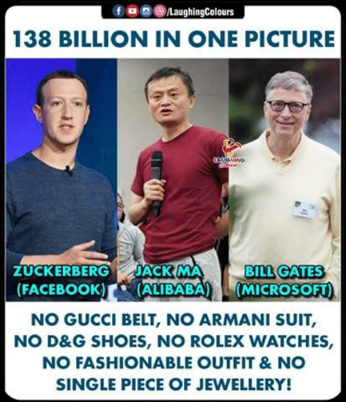 Bill Gates, Facebook, and Gucci: f o g ()/LaughingColours  138 BILLION IN ONE PICTURE  BILL GATES  ZUCKERBERG JACK MA  FACEBOOK) ALIBABA (MICROSOFT)  NO GUCCI BELT, NO ARMANI SUIT,  NO D&G SHOES, NO ROLEX WATCHES,  NO FASHIONABLE OUTFIT &NO  SINGLE PIECE OF JEWELLERY