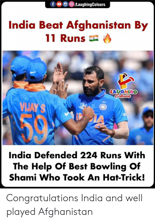 Afghanistan, Best, and Bowling: f o  /LaughingColours  India Beat Afghanistan By  11 Runs  LAUGHING  Calours  VIJAY'S  IA  India Defended 224 Runs With  The Help Of Best Bowling Of  Shami Who Took An Hat-Trick! Congratulations India and well played Afghanistan