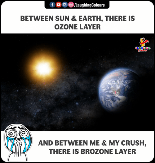 Crush, Earth, and Indianpeoplefacebook: f  OC)/LaughingColours  ,  BETWEEN SUN & EARTH, THERE IS  OZONE LAYER  LAUGHING  AND BETWEEN ME & MY CRUSH,  THERE IS BROZONE LAYER