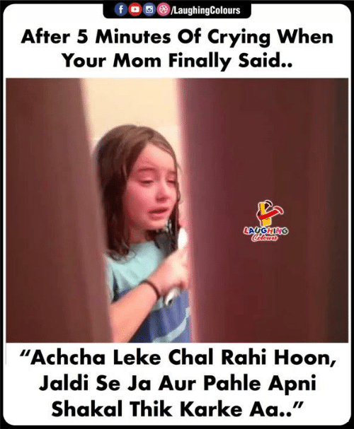"Crying, Indianpeoplefacebook, and Mom: f OLaughingColours  After 5 Minutes Of Crying When  Your Mom Finally Said..  LAUGHING  ""Achcha Leke Chal Rahi Hoon,  Jaldi Se Ja Aur Pahle Apni  Shakal Thik Karke Aa.."""