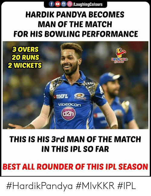 Best, Bowling, and Match: f OLaughingColours  HARDIK PANDYA BECOMES  MAN OF THE MATCH  FOR HIS BOWLING PERFORMANCE  3 OVERS  20 RUNS  2 WICKETS  LAUGHING  VİDEOCOn  d2h  THIS IS HIS 3rd MAN OF THE MATCH  IN THIS IPL SO FAR  BEST ALL ROUNDER OF THIS IPL SEASON #HardikPandya #MIvKKR #IPL