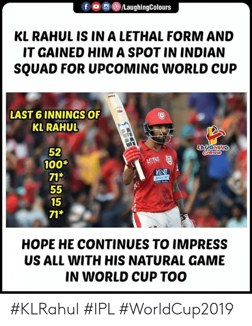 Squad, World Cup, and Game: f OLaughingColours  KL RAHUL IS IN A LETHAL FORM AND  IT GAINED HIM A SPOT IN INDIAN  SQUAD FOR UPCOMING WORLD CUP  LAST 6 INNINGS OF  KLRAHU  52  100*  71*  KENT  15  71*  HOPE HE CONTINUES TO IMPRESS  US ALL WITH HIS NATURAL GAME  IN WORLD CUP TOO #KLRahul #IPL #WorldCup2019