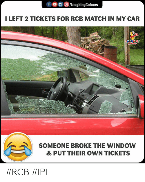 Match, Indianpeoplefacebook, and Ipl: f  oo( )/LaughingColours  I LEFT 2 TICKETS FOR RCB MATCH IN MY CAR  LAUGHING  SOMEONE BROKE THE WINDOW  & PUT THEIR OWN TICKETS #RCB #IPL