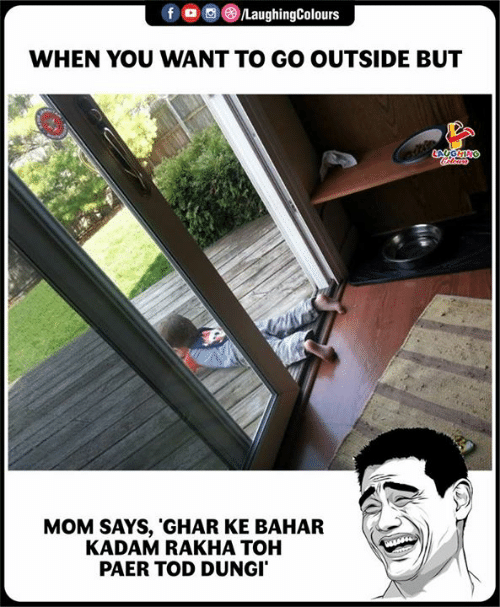 Indianpeoplefacebook, Mom, and You: f oo )/LaughingColours  WHEN YOU WANT TO GO OUTSIDE BUT  MOM SAYS, 'GHAR KE BAHAR  KADAM RAKHA TOH  PAER TOD DUNGI