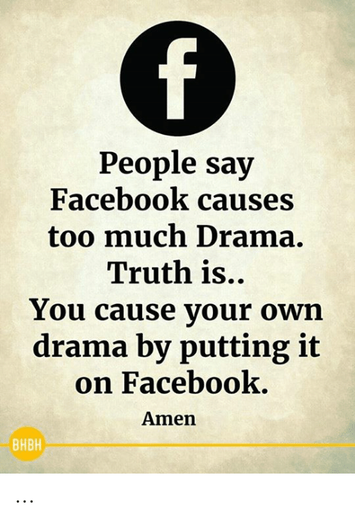 amen: f)  People say  Facebook causes  too much Drama.  Truth is..  You cause your own  drama by putting it  on Facebook.  Amen  ВНВН ...