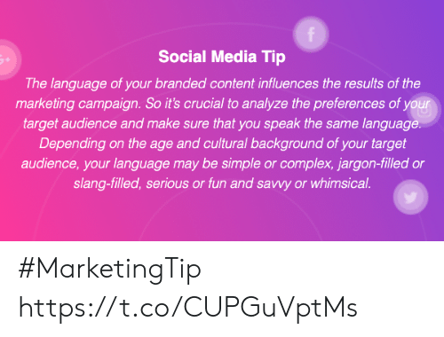 Complex, Memes, and Social Media: f  Social Media Tip  The language of your branded content influences the results of the  marketing campaign. So it's crucial to analyze the preferences of your  target audience and make sure that you speak the same language.  Depending on the age and cultural background of your target  audience, your language may be simple or complex, jargon-filled or  slang-filled, serious or fun and savwy or whimsical #MarketingTip https://t.co/CUPGuVptMs
