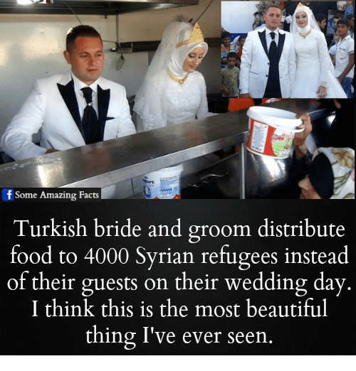 Syrian Refugees: f Some Amazing Facts  Turkish bride and groom distribute  food to 4000 Syrian refugees instead  of their guests on their wedding day  I think this is the most beautiful  thing I've ever seen