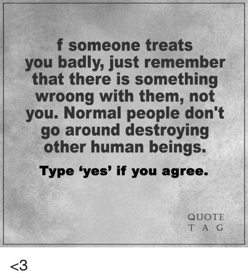 F Someone Treats You Badly Just Remember That There Is Something