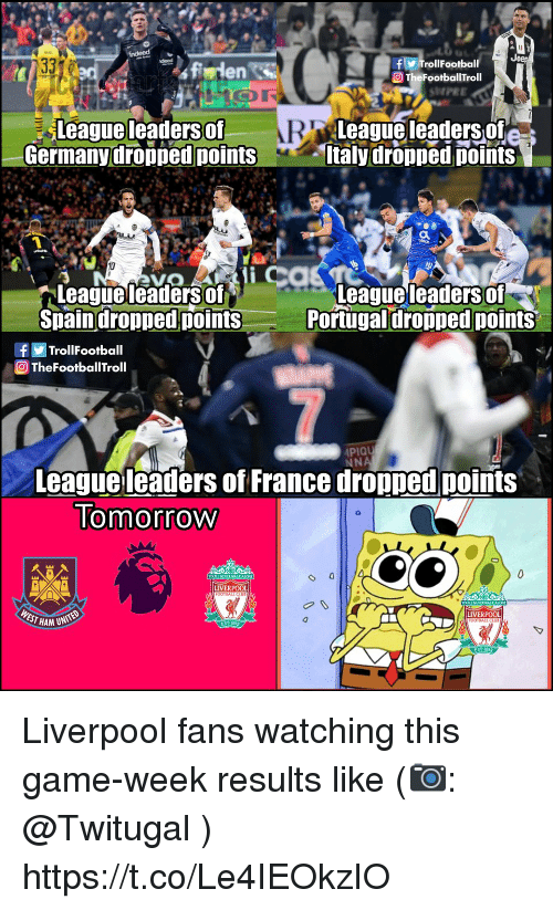 Memes, Liverpool F.C., and France: f TrollFootball  O TheFootballTroll  en S  SHPEE  Leagueleaders of  Germanydropped points  League leaders of  taly dropped points  leaders of  Leagueleadersof  Spaindropped points  eaguel  Portugal dropped points  fTrollFootball  TheFootballTroll  PIQU  NNA  League leaders of France dropped points  lomorrow  LIVERPOOL  EST HAM UN  LIVERPOOL Liverpool fans watching this game-week results like (📷: @Twitugal ) https://t.co/Le4IEOkzIO