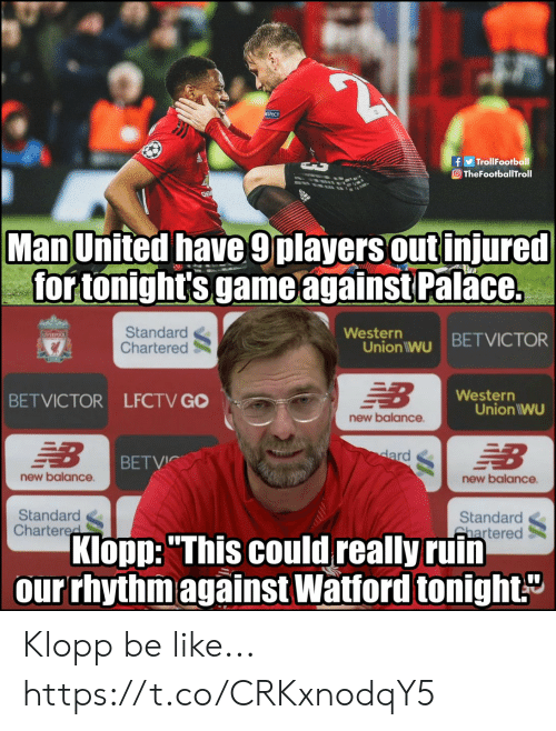 """man united: f TrollFootball  O TheFootballTroll  Man United have 9players out injured  for tonight's game against Palace.  Standard  Chartered  Western  Union iwu BETVICTOR  Western  BETVICTOR LFCTV GO  Union IWU  new balance  BETVİC  new balance  new balance  Standard  Chartere  Standard  hartered  Klopp:""""This could really ruin  our rhythm against Watford tonight Klopp be like... https://t.co/CRKxnodqY5"""