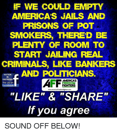 """Distression: F WE COULD EMPTY  AMERICA'S JAILS AND  PRISONS OF POT  SMOKERS, THERED BE  PLENTY OF ROOM TO  START JAILING REAL  CRIMINALS, LIKE BANKERS  NATION  IN  DISTRESS  like us on  facebook  AMERICA'S  FREEDO  FIGHTERS  www.americasfreedomfighters.com  """"LIKE""""& """"SHARE""""  If you agree SOUND OFF BELOW!"""