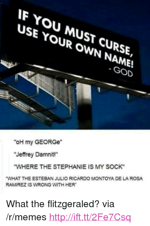 """God, Memes, and Http: F YOU MUST CURSE,  USE YOUR OWN NAME!  SE YMUsT  GOD  """"oH my GEORGe""""  """"Jeffrey Damnit""""  WHERE THE STEPHANIE IS MY SOCK  WHAT THE ESTEBAN JULIO RICARDO MONTOYA DE LA ROSA  RAMIREZ IS WRONG WITH HER <p>What the flitzgeraled? via /r/memes <a href=""""http://ift.tt/2Fe7Csq"""">http://ift.tt/2Fe7Csq</a></p>"""