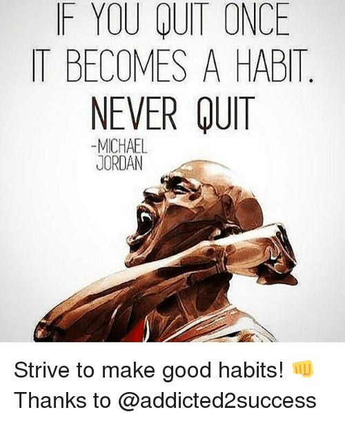 Habited: F YOU QUIT ONCE  IT BECOMES A HABIT  NEVER QUIT  -MICHAEL  JORDAN Strive to make good habits! 👊 Thanks to @addicted2success