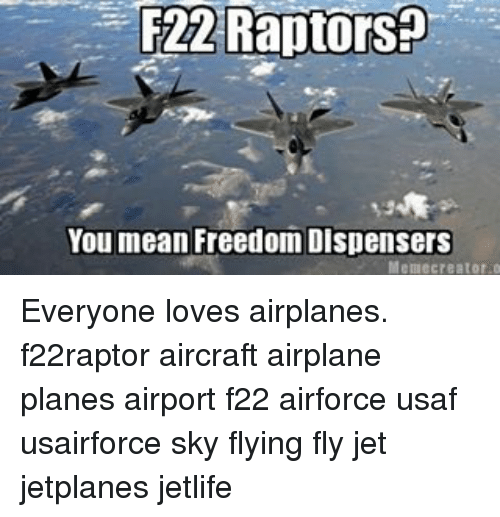 Freedomed: F22 Raptors  You mean Freedom Dispensers  Meme creator o Everyone loves airplanes. f22raptor aircraft airplane planes airport f22 airforce usaf usairforce sky flying fly jet jetplanes jetlife