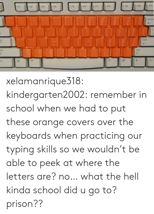 School, Target, and Tumblr: F4  fo  FtO xelamanrique318: kindergarten2002: remember in school when we had to put these orange covers over the keyboards when practicing our typing skills so we wouldn't be able to peek at where the letters are?  no… what the hell kinda school did u go to? prison??