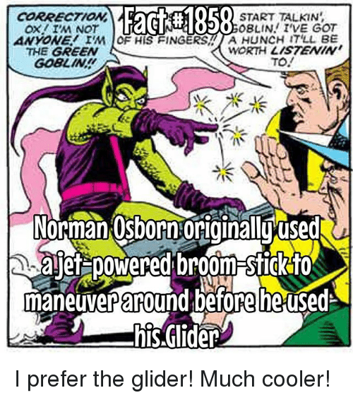 I Prefered: F58  O START TALKIN  0o0BLIN I'VE GOT  CORRECTION  ANYONE IM OF HIS FINGERS A HUNCH IT'LL BE  THE GREEN  GOBLIN  WORTH LISTENIN  TO.  /(ぐ  3  Norman:Osborn:originalluused  ajef poWered broom-Sfigk for  maneuver adefore he used  his.Glider I prefer the glider! Much cooler!