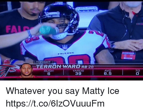 matty: FA  I TONIGHT  TERRON WARD RB 28  YARDS  39  AVG  6.5  TO Whatever you say Matty Ice https://t.co/6lzOVuuuFm