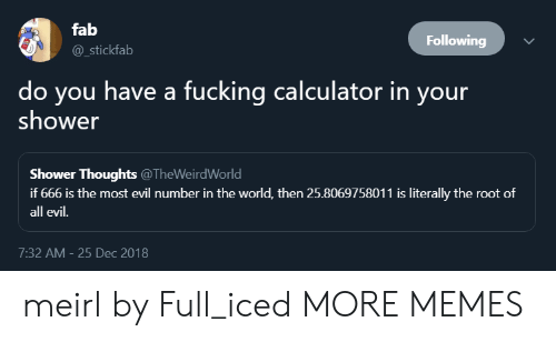 DeMarcus Cousins: fab  @_stickfab  Following  do you have a fucking calculator in your  shower  Shower Thoughts @TheWeirdWorld  if 666 is the most evil number in the world, then 25.8069758011 is literally the root of  all evil.  7:32 AM- 25 Dec 2018 meirl by Full_iced MORE MEMES