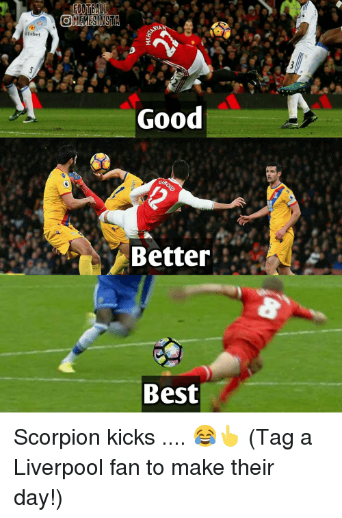 Gipped: fabet  OMEMESINSTA  NA  Good  GIP,  Better  Best Scorpion kicks .... 😂👆 (Tag a Liverpool fan to make their day!)