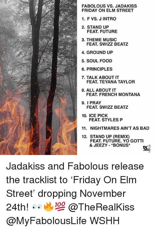 Tracklist: FABOLOUS VS. JADAKISS  FRIDAY ON ELM STREET  1. F VS. J INTRO  2. STAND UP  FEAT. FUTURE  3. THEME MUSIC  FEAT. SWIZZ BEATZ  4. GROUND UP  5. SOUL FOOD  6. PRINCIPLES  7. TALK ABOUT IT  FEAT. TEYANA TAYLOR  8. ALL ABOUTIT  FEAT. FRENCH MONTANA  9. I PRAY  FEAT. SWIZZ BEATZ  10. ICE PICK  FEAT. STYLES P  11. NIGHTMARES AIN'T AS BAD  12. STAND UP (REMIX)  FEAT. FUTURE, YO GOTTI  & JEEZY *BONUS Jadakiss and Fabolous release the tracklist to 'Friday On Elm Street' dropping November 24th! 👀🔥💯 @TheRealKiss @MyFabolousLife WSHH