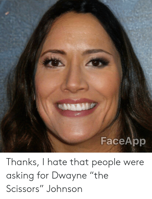 """Asking, For, and Hate: FaceApp Thanks, I hate that people were asking for Dwayne """"the Scissors"""" Johnson"""