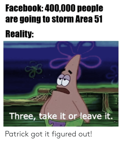 Facebook, Reality, and Got: Facebook: 400,000 people  are going to storm Area 51  Reality:  Three, take it or leave it. Patrick got it figured out!
