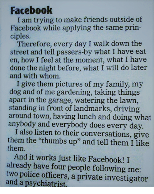 """Driving, Memes, and Police: Facebook  am trying to make friends outside of  Facebook while applying the same prin-  ciples.  Therefore, every day I walk down the  street and tell passers-by what I have eat-  en, how I feel at the moment, what I have  done the night before, what I will do later  and with whom.  I give them pictures of my family, my  dog and of me gardening, taking things  apart in the garage, watering the lawn,  standing in front of landmarks, driving  around town, having lunch and doing what  anybody and everybody does every day.  I also listen to their conversations, give  them the """"thumbs up"""" and tell them I like  them.  And it works just like Facebook! I  already have four people following me  two police officers, a private investigator  and a psychiatrist,"""